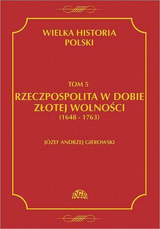 Okładka książki/ebooka Wielka historia Polski Tom 5 Rzeczpospolita w dobie złotej wolności (1648-1763)