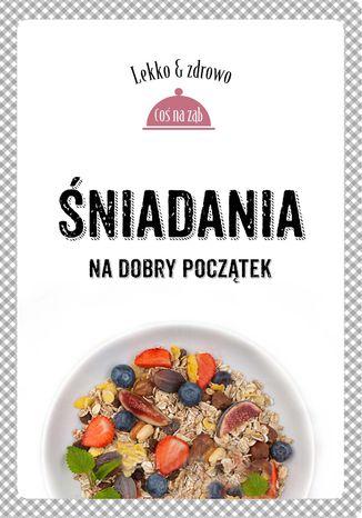 Okładka książki/ebooka Śniadania. Na dobry początek. Lekko i zdrowo