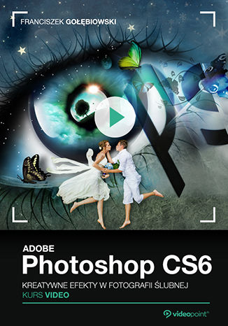 Adobe Photoshop CS6. Kurs video. Kreatywne efekty w fotografii ślubnej