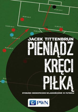 Okładka książki/ebooka Pieniądz kręci piłką. Stosunki ekonomiczno-własnościowe w futbolu