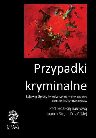 Okładka książki/ebooka Przypadki kryminalne Współpraca interdyscyplinarna przy badaniu ciemnej liczby przestępstw