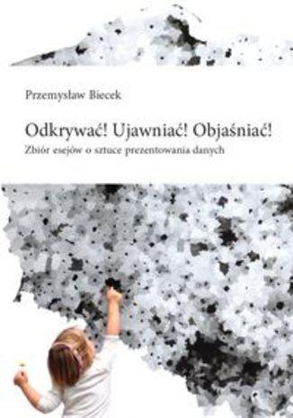 Okładka książki Odkrywać! Ujawniać! Objaśniać! Zbiór esejów o sztuce prezentowania danych