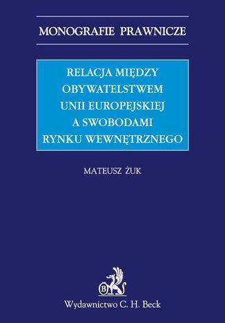 Okładka książki/ebooka Relacja między obywatelstwem Unii Europejskiej a swobodami rynku wewnętrznego