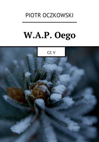 Okładka książki/ebooka W.A.P. Oego. Część V