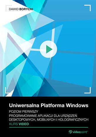 Uniwersalna Platforma Windows. Kurs video. Poziom pierwszy. Programowanie aplikacji dla urządzeń desktopowych, mobilnych i holograficznych
