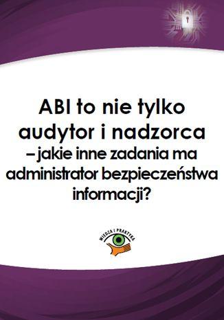 Okładka książki/ebooka ABI to nie tylko audytor i nadzorca - jakie inne zadania ma administrator bezpieczeństwa informacji?
