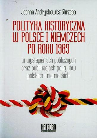 Okładka książki/ebooka Polityka historyczna w Polsce i Niemczech po roku 1989 w wystąpieniach publicznych oraz publikacjach polityków polskich i niemieckich