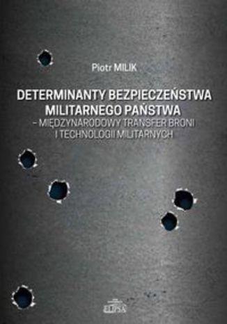 Okładka książki Determinanty bezpieczeństwa militarnego państwa - międzynarodowy transfer broni i technologii militarnych