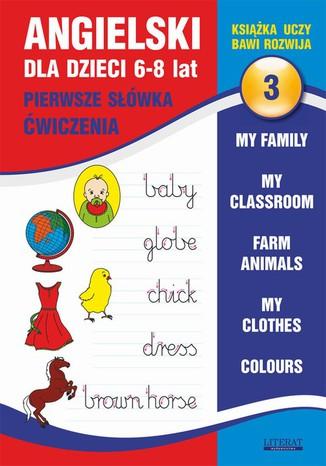 Okładka książki/ebooka Angielski dla dzieci 3. Pierwsze słówka. Ćwiczenia. 6-8 lat. My family. My classroom, Farm animals. My clothes. Colours