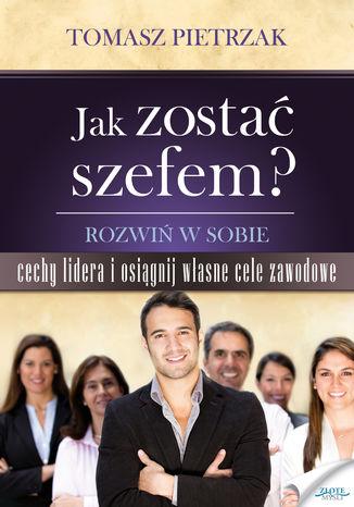 Okładka książki/ebooka Jak zostać szefem. Rozwiń w sobie cechy lidera i osiągnij własne cele zawodowe