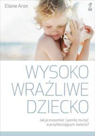 Okładka książki/ebooka Wysoko wrażliwe dziecko. Jak zrozumieć dziecko i pomóc mu żyć w przytłaczającym świecie?
