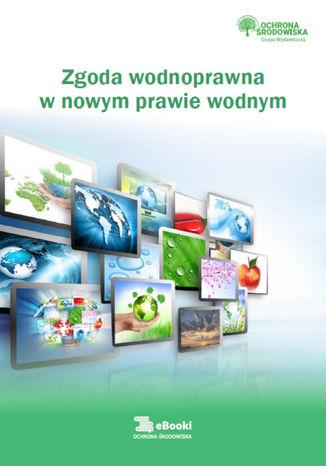 Okładka książki/ebooka Zgoda wodnoprawna  w nowym prawie wodnym