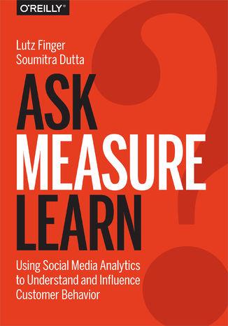 Okładka książki Ask, Measure, Learn. Using Social Media Analytics to Understand and Influence Customer Behavior