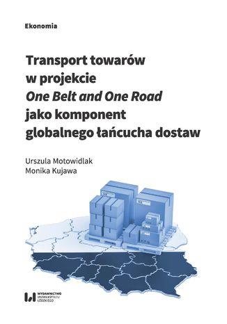 Okładka książki/ebooka Transport towarów w projekcie One Belt and One Road jako component globalnego łańcucha dostaw