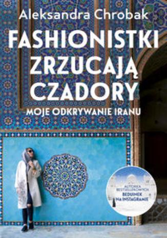 Okładka książki/ebooka Fashionistki zrzucają czadory Moje odkrywanie Iranu