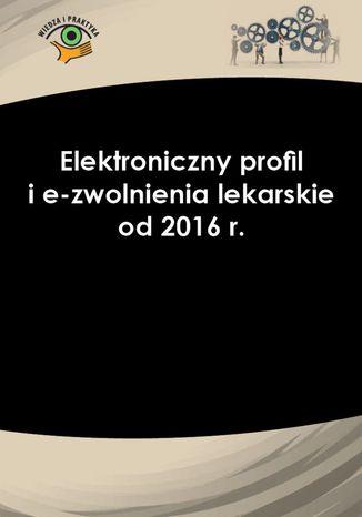 Okładka książki/ebooka Elektroniczny profil i e-zwolnienia lekarskie od 2016 r