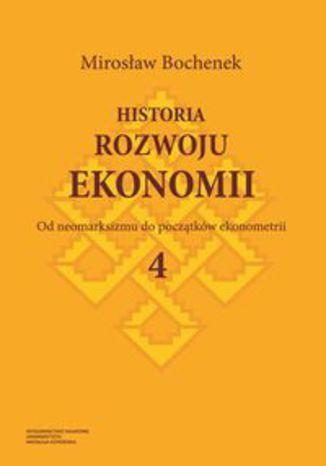 Okładka książki/ebooka Historia rozwoju ekonomii. Tom 4. Od neomarksizmu do początków ekonometrii
