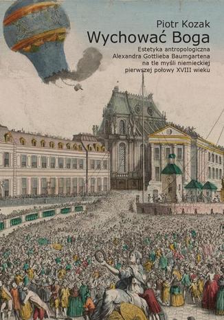 Okładka książki/ebooka Wychować Boga. Estetyka antropologiczna Alexandra Gottlieba Baumgartena na tle myśli niemieckiej pierwszej połowy XVIII wieku