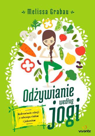 Okładka książki/ebooka Odżywianie według jogi. Uzdrawianie relacji z własnym ciałem i jedzeniem