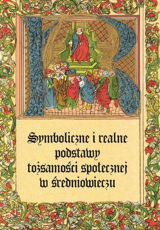 Okładka książki/ebooka Symboliczne i realne podstawy tożsamości społecznej w średniowieczu