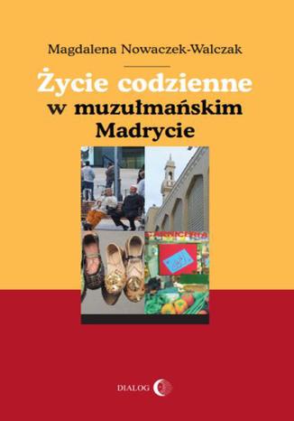 Okładka książki/ebooka Życie codzienne w muzułmańskim Madrycie