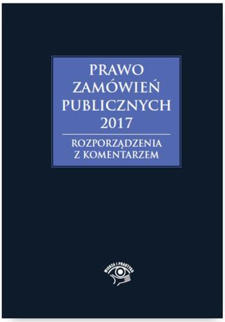 Okładka książki/ebooka Prawo zamówień publicznych 2017. Rozporządzenia z komentarzem