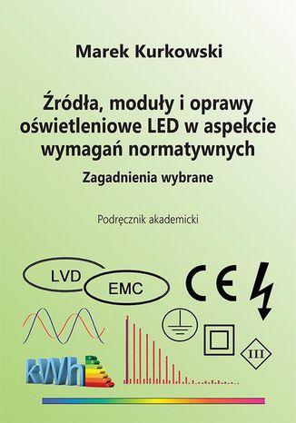 Okładka książki/ebooka Źródła, moduły i oprawy oświetleniowe LED w aspekcie wymagań normatywnych. Zagadnienia wybrane