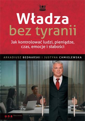 Okładka książki Władza bez tyranii. Jak kontrolować ludzi, pieniądze, czas, emocje i słabości