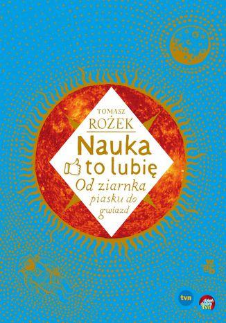 Okładka książki/ebooka Nauka - to lubię. Od ziarnka piasku do gwiazd