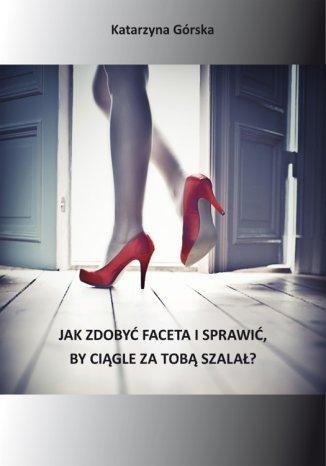 Okładka książki/ebooka Jak zdobyć faceta i sprawić, by ciągle za Tobą szalał