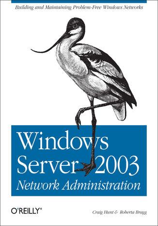 Okładka książki/ebooka Windows Server 2003 Network Administration. Building and Maintaining Problem-Free Windows Networks