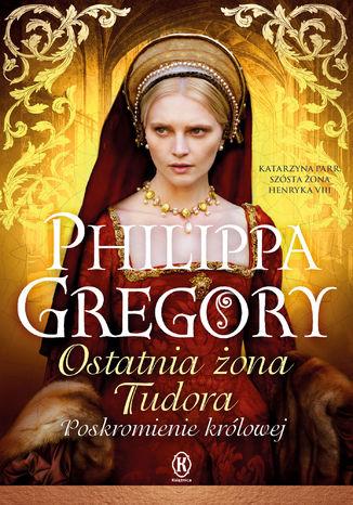 Okładka książki/ebooka Ostatnia żona Tudora. Poskromienie królowej