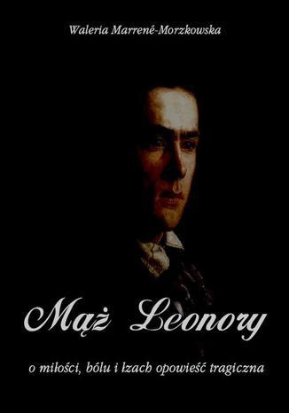 Okładka książki/ebooka Mąż Leonory. O miłości bólu i łzach wzruszająca opowieść