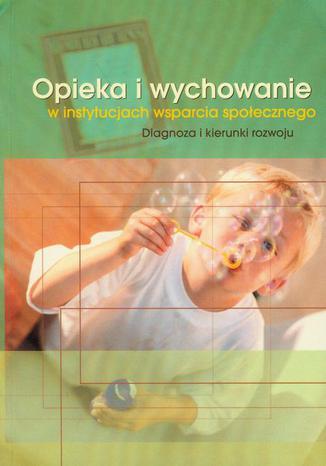 Okładka książki/ebooka Opieka i wychowanie w instytucjach wsparcia społecznego. Diagnoza i kierunki rozwoju