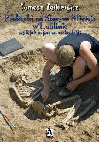 Okładka książki/ebooka Praktyki na Starym Mieście w Lublinie. Czyli jak to jest na archeologii