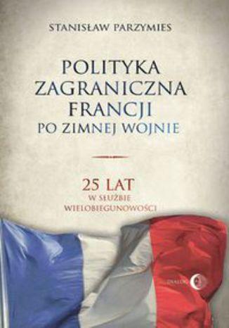 Okładka książki Polityka zagraniczna Francji po zimnej wojnie. 25 lat w służbie wielobiegunowości