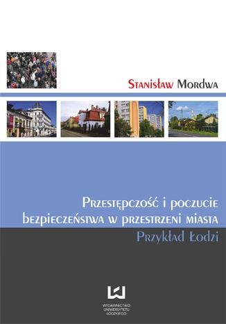 Okładka książki/ebooka Przestępczość i poczucie bezpieczeństwa w przestrzeni miasta. Przykład Łodzi