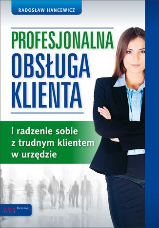 Okładka książki/ebooka Profesjonalna obsługa klienta i radzenie sobie z trudnym klientem w urzędzie