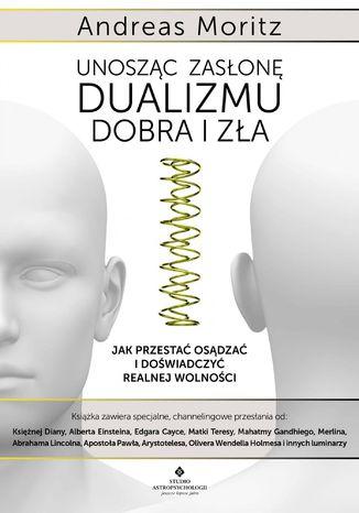 Okładka książki/ebooka Unosząc zasłonę dualizmu - dobra i zła. Jak przestać osądzać i doświadczyć realnej wolności