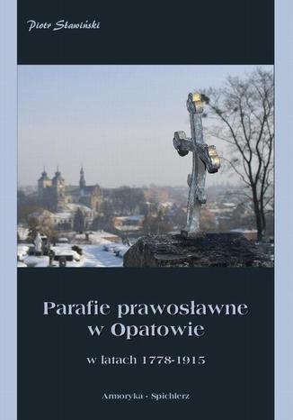 Okładka książki/ebooka Parafie prawosławne w Opatowie w latach 1778-1915