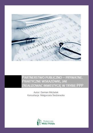 Okładka książki/ebooka Partnerstwo publiczno - prywatne  praktyczne wskazówki, jak zrealizować inwestycję w trybie PPP
