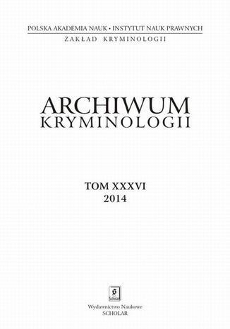 Okładka książki/ebooka Archiwum Kryminologii, tom XXXVI 2014 - Anna Golonka: Alkohol a poczytalność sprawcy czynu zabronionego - wnioski na podstawie badań aktowych