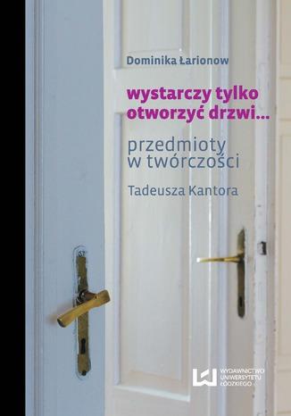 Okładka książki/ebooka wystarczy tylko otworzyć drzwi... Przedmioty w twórczości Tadeusza Kantora