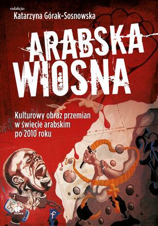 Okładka książki/ebooka Arabska Wiosna. Kulturowy obraz przemian w świecie arabskim po 2010 roku