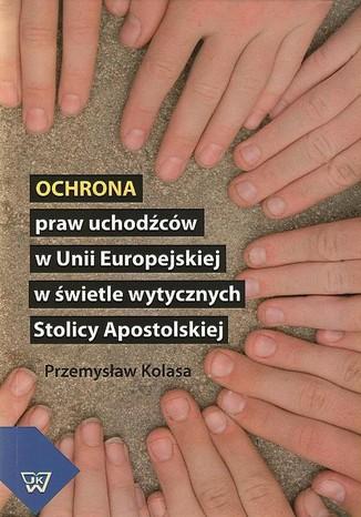 Okładka książki/ebooka Ochrona praw uchodźców w Unii Europejskiej w świetle wytycznych Stolicy Apostolskiej