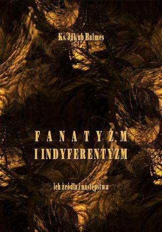 Okładka książki/ebooka Fanatyzm i indyferentyzm  ich źródła i następstwa
