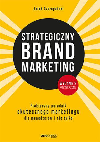 Okładka książki/ebooka Strategiczny brand marketing. Praktyczny poradnik skutecznego marketingu dla menedżerów i nie tylko. Wydanie II poszerzone