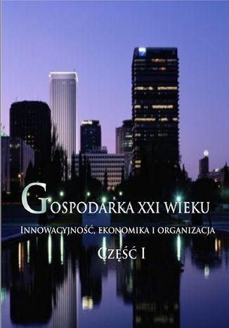 Okładka książki/ebooka Gospodarka XXI wieku. Innowacyjność, ekonomika i organizacja - Część I