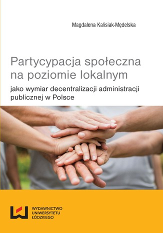 Okładka książki/ebooka Partycypacja społeczna na poziomie lokalnym jako wymiar decentralizacji administracji publicznej w Polsce