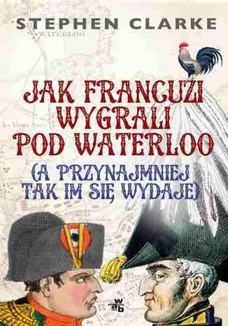 Okładka książki/ebooka Jak Francuzi wygrali pod Waterloo (a przynajmniej tak im się wydaje)
